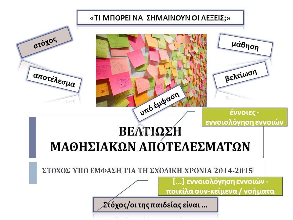 ΒΕΛΤΙΩΣΗ ΜΑΘΗΣΙΑΚΩΝ ΑΠΟΤΕΛΕΣΜΑΤΩΝ ΣΤΟΧΟΣ ΥΠΟ ΕΜΦΑΣΗ ΓΙΑ ΤΗ ΣΧΟΛΙΚΗ ΧΡΟΝΙΑ 2014-2015 έννοιες - εννοιολόγηση εννοιών [...] εννοιολόγηση εννοιών - π οικίλα συν - κείμενα / νοήματα