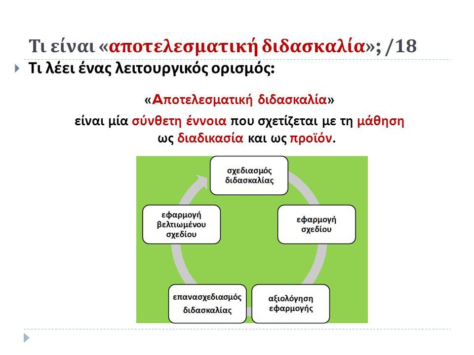 Τι είναι « αποτελεσματική διδασκαλία »; /18  Τι λέει ένας λειτουργικός ορισμός : « A ποτελεσματική διδασκαλία» είναι μία σύνθετη έννοια που σχετίζεται με τη μάθηση ως διαδικασία και ως προϊόν.