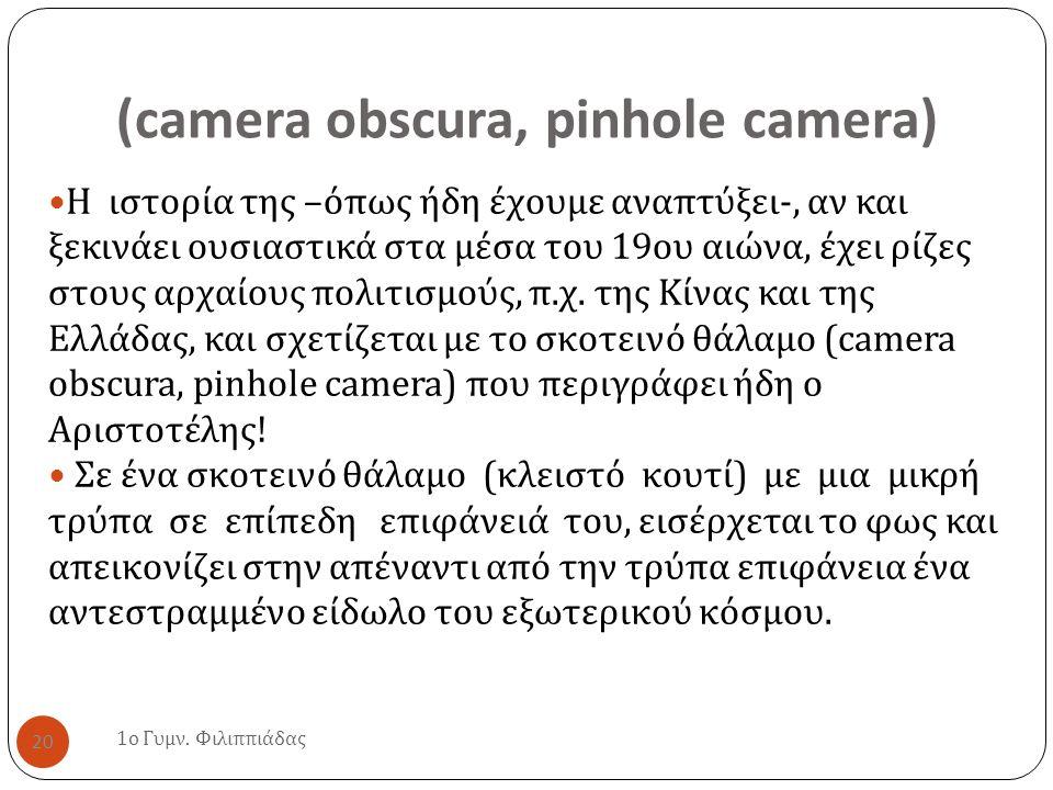 (camera obscura, pinhole camera) 1 ο Γυμν. Φιλιππιάδας 20 Η ιστορία της – όπως ήδη έχουμε αναπτύξει -, αν και ξεκινάει ουσιαστικά στα μέσα του 19 ου α