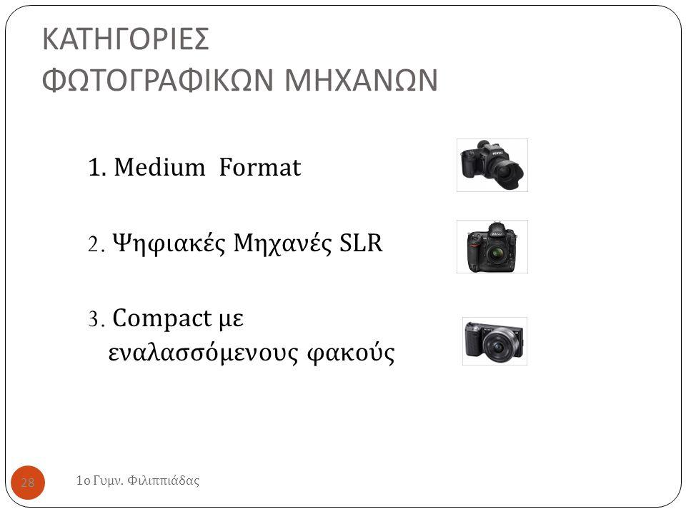 ΚΑΤΗΓΟΡΙΕΣ ΦΩΤΟΓΡΑΦΙΚΩΝ ΜΗΧΑΝΩΝ 1. Medium Format 2. Ψηφιακές Μηχανές SLR 3. Compact με εναλασσόμενους φακούς 1 ο Γυμν. Φιλιππιάδας 28