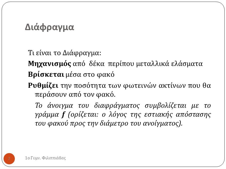Διάφραγμα 1 ο Γυμν. Φιλιππιάδας 7 Τι είναι το Διάφραγμα : Μηχανισμός από δέκα περίπου μεταλλικά ελάσματα Βρίσκεται μέσα στο φακό Ρυθμίζει την ποσότητα