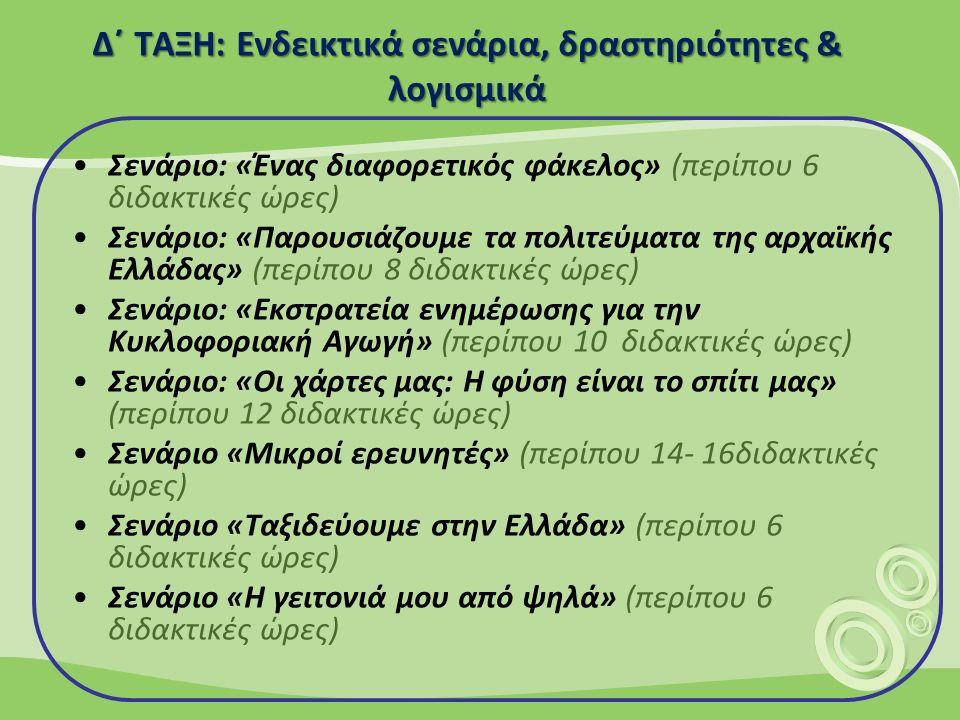 Δ΄ ΤΑΞΗ: Ενδεικτικά σενάρια, δραστηριότητες & λογισμικά Σενάριο: «Ένας διαφορετικός φάκελος» (περίπου 6 διδακτικές ώρες) Σενάριο: «Παρουσιάζουμε τα πολιτεύματα της αρχαϊκής Ελλάδας» (περίπου 8 διδακτικές ώρες) Σενάριο: «Εκστρατεία ενημέρωσης για την Κυκλοφοριακή Αγωγή» (περίπου 10 διδακτικές ώρες) Σενάριο: «Οι χάρτες μας: Η φύση είναι το σπίτι μας» (περίπου 12 διδακτικές ώρες) Σενάριο «Μικροί ερευνητές» (περίπου 14- 16διδακτικές ώρες) Σενάριο «Ταξιδεύουμε στην Ελλάδα» (περίπου 6 διδακτικές ώρες) Σενάριο «Η γειτονιά μου από ψηλά» (περίπου 6 διδακτικές ώρες)