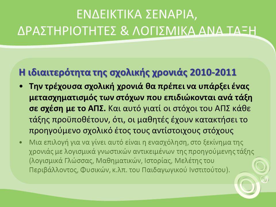 ΕΝΔΕΙΚΤΙΚA ΣΕΝΑΡΙΑ, ΔΡΑΣΤΗΡΙΟΤΗΤΕΣ & ΛΟΓΙΣΜΙΚΑ ΑΝΑ ΤΑΞΗ Η ιδιαιτερότητα της σχολικής χρονιάς 2010-2011 Την τρέχουσα σχολική χρονιά θα πρέπει να υπάρξει ένας μετασχηματισμός των στόχων που επιδιώκονται ανά τάξη σε σχέση με το ΑΠΣ.
