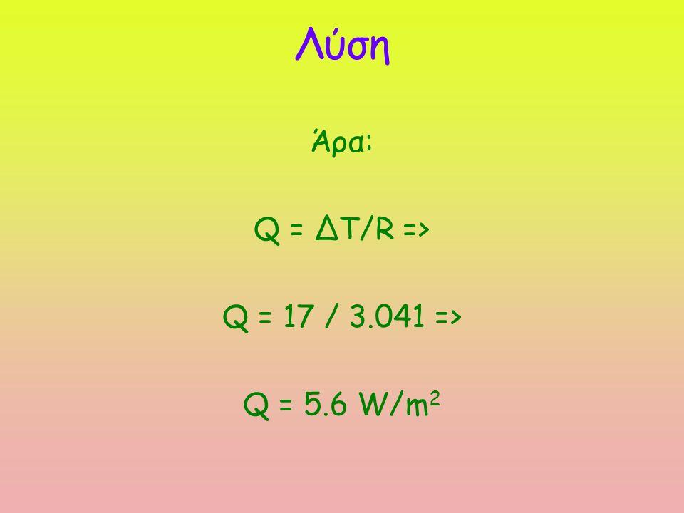 Λύση Άρα: Q = ΔΤ/R => Q = 17 / 3.041 => Q = 5.6 W/m 2