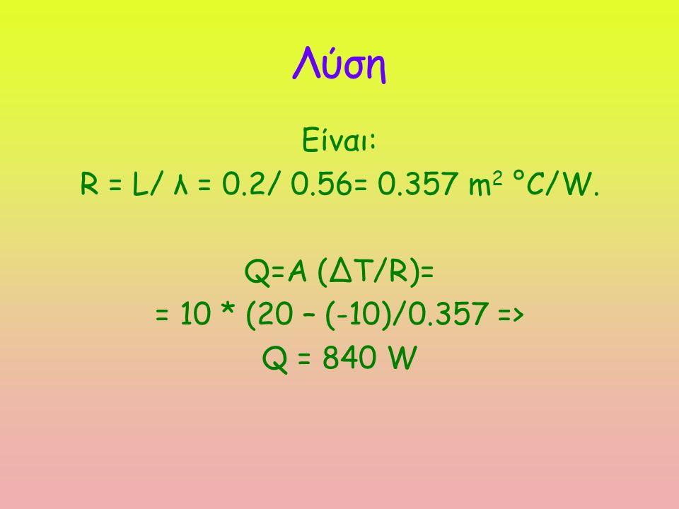 Λύση Είναι: R = L/ λ = 0.2/ 0.56= 0.357 m 2 °C/W. Q=A (ΔΤ/R)= = 10 * (20 – (-10)/0.357 => Q = 840 W