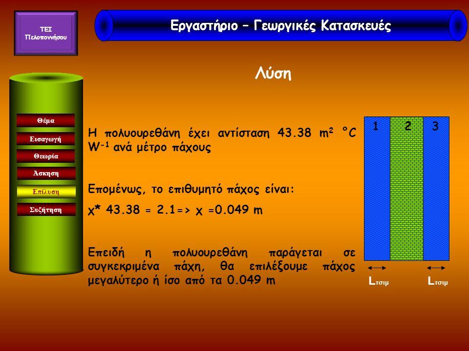 Εισαγωγή Θεωρία Άσκηση Επίλυση Συζήτηση Θέμα Λύση 1 2 3 L τσιμ Η πολυουρεθάνη έχει αντίσταση 43.38 m 2 °C W -1 ανά μέτρο πάχους Επομένως, το επιθυμητό πάχος είναι: χ* 43.38 = 2.1=> χ =0.049 m Επειδή η πολυουρεθάνη παράγεται σε συγκεκριμένα πάχη, θα επιλέξουμε πάχος μεγαλύτερο ή ίσο από τα 0.049 m Εργαστήριο – Γεωργικές Κατασκευές TEI Πελοποννήσου
