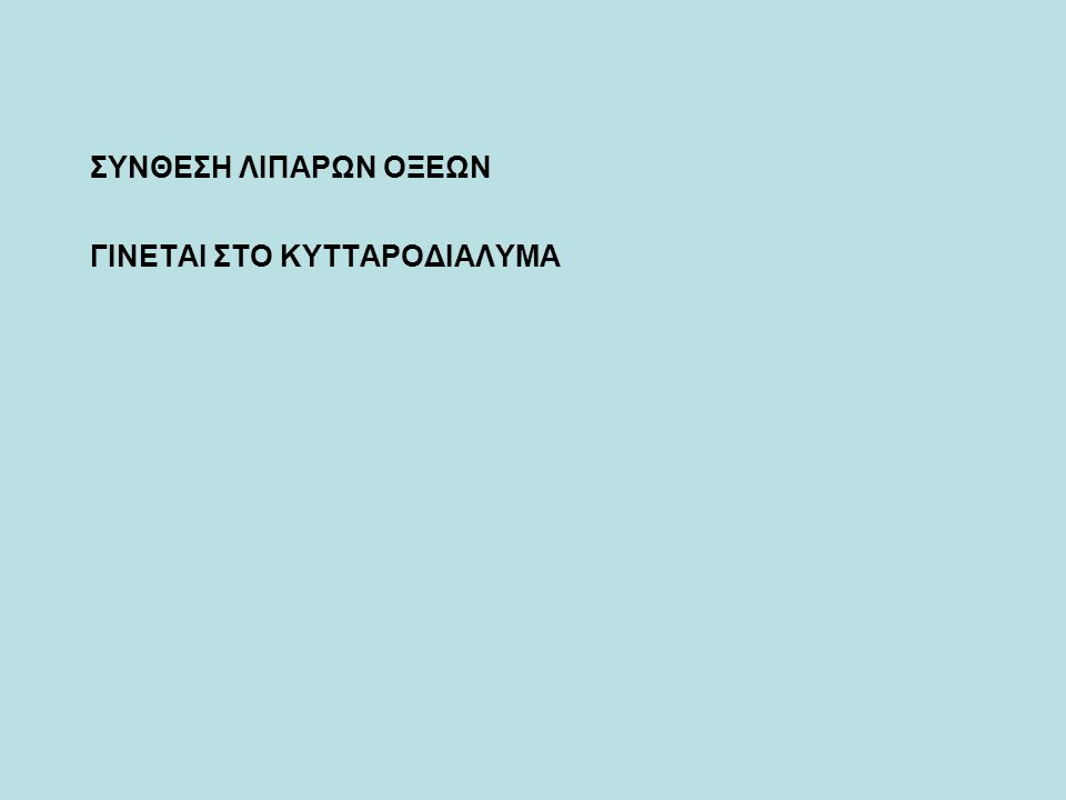 ΓΙΝΕΤΑΙ ΣΤΟ ΚΥΤΤΑΡΟΔΙΑΛΥΜΑ ΣΥΝΘΕΣΗ ΛΙΠΑΡΩΝ ΟΞΕΩΝ