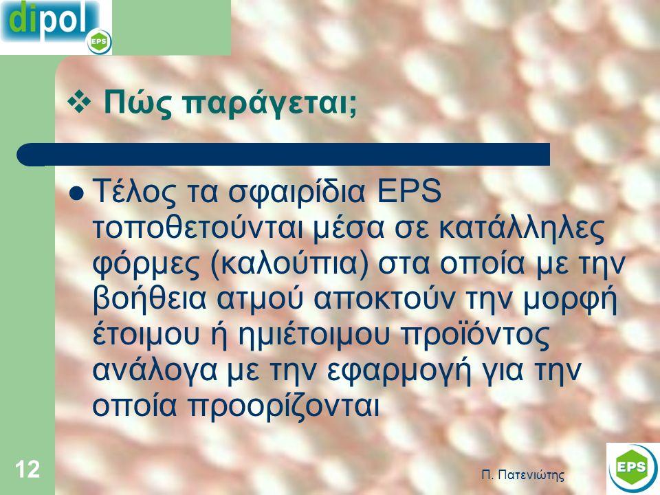 Π. Πατενιώτης 12 Τέλος τα σφαιρίδια EPS τοποθετούνται μέσα σε κατάλληλες φόρμες (καλούπια) στα οποία με την βοήθεια ατμού αποκτούν την μορφή έτοιμου ή
