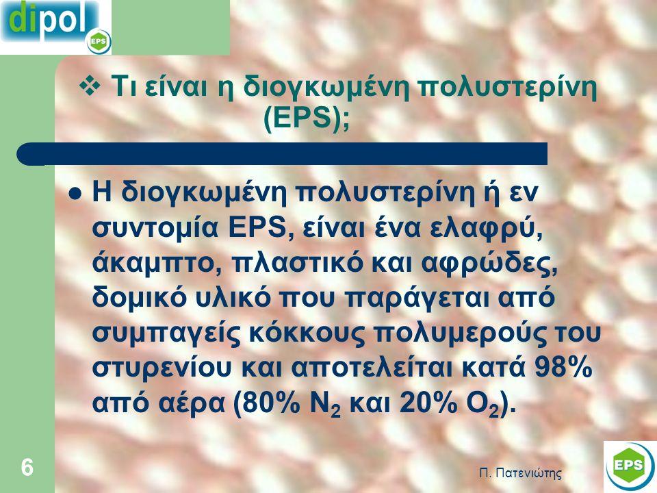 Π. Πατενιώτης 6  Τι είναι η διογκωμένη πολυστερίνη (EPS); Η διογκωμένη πολυστερίνη ή εν συντομία EPS, είναι ένα ελαφρύ, άκαμπτο, πλαστικό και αφρώδες