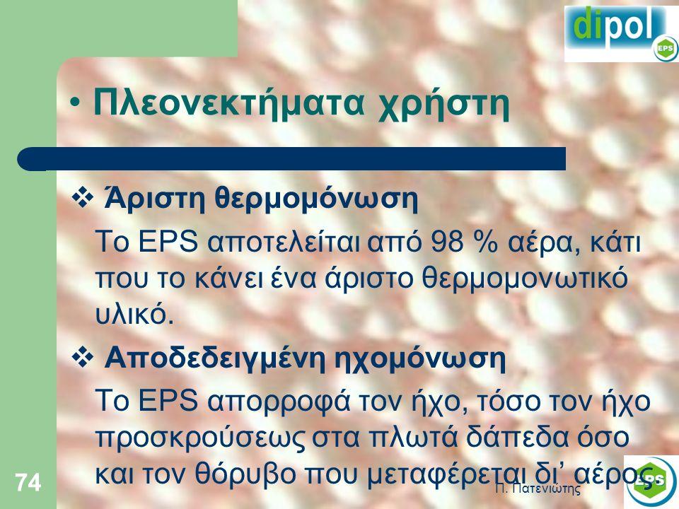 Π. Πατενιώτης 74 Πλεονεκτήματα χρήστη  Άριστη θερμομόνωση Το EPS αποτελείται από 98 % αέρα, κάτι που το κάνει ένα άριστο θερμομονωτικό υλικό.  Αποδε