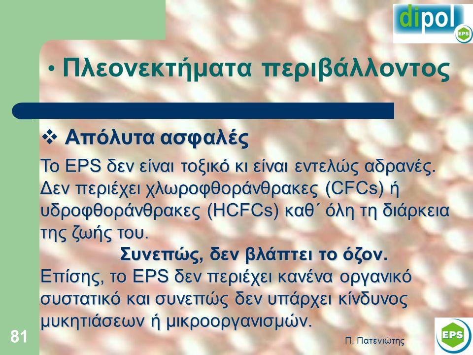Π. Πατενιώτης 81 Πλεονεκτήματα περιβάλλοντος Απόλυτα ασφαλές  Απόλυτα ασφαλές Το EPS δεν είναι τοξικό κι είναι εντελώς αδρανές. Δεν περιέχει χλωροφθο