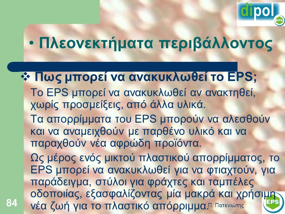 Π. Πατενιώτης 84 Πλεονεκτήματα περιβάλλοντος  Πως μπορεί να ανακυκλωθεί το EPS; Το EPS μπορεί να ανακυκλωθεί αν ανακτηθεί, χωρίς προσμείξεις, από άλλ