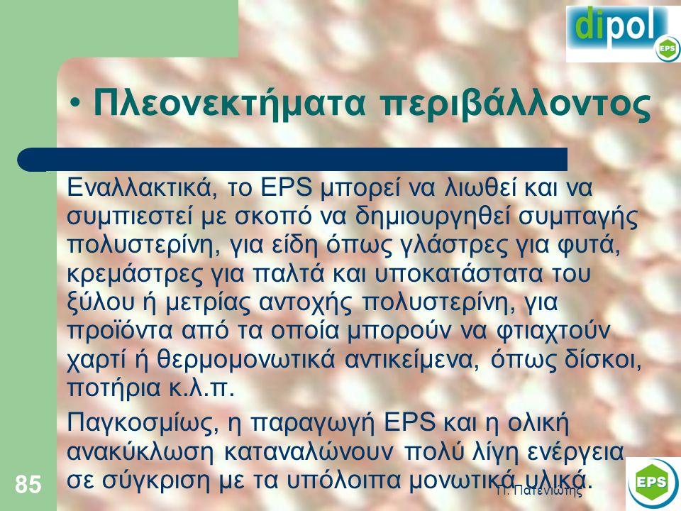 Π. Πατενιώτης 85 Πλεονεκτήματα περιβάλλοντος Εναλλακτικά, το EPS μπορεί να λιωθεί και να συμπιεστεί με σκοπό να δημιουργηθεί συμπαγής πολυστερίνη, για