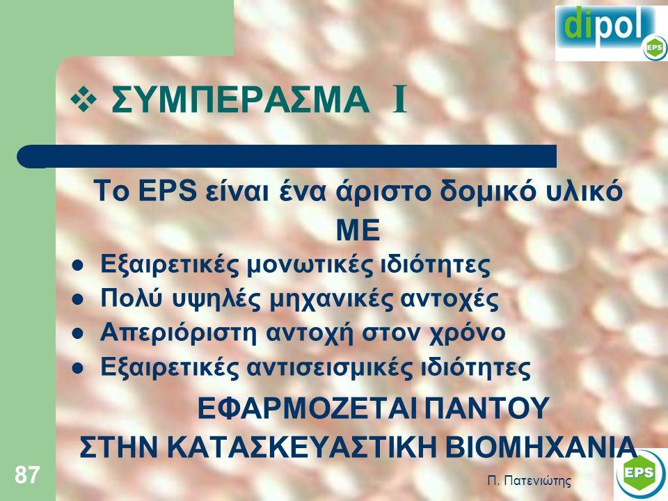 Π. Πατενιώτης 87  ΣΥΜΠΕΡΑΣΜΑ Ι Το EPS είναι ένα άριστο δομικό υλικό ΜΕ Εξαιρετικές μονωτικές ιδιότητες Πολύ υψηλές μηχανικές αντοχές Απεριόριστη αντο