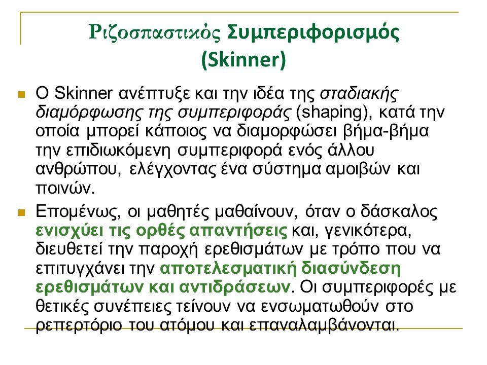 Ριζοσπαστικός Συμπεριφορισμός (Skinner) Ο Skinner ανέπτυξε και την ιδέα της σταδιακής διαμόρφωσης της συμπεριφοράς (shaping), κατά την οποία μπορεί κάποιος να διαμορφώσει βήμα-βήμα την επιδιωκόμενη συμπεριφορά ενός άλλου ανθρώπου, ελέγχοντας ένα σύστημα αμοιβών και ποινών.