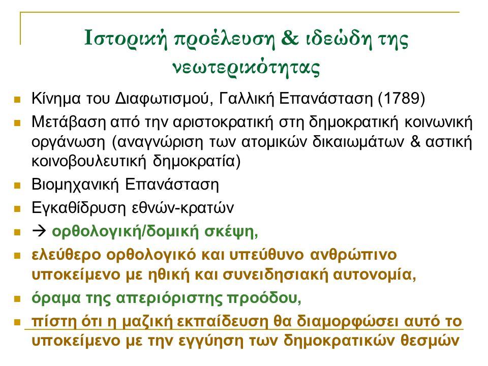 Ιστορική προέλευση & ιδεώδη της νεωτερικότητας Κίνημα του Διαφωτισμού, Γαλλική Επανάσταση (1789) Μετάβαση από την αριστοκρατική στη δημοκρατική κοινωνική οργάνωση (αναγνώριση των ατομικών δικαιωμάτων & αστική κοινοβουλευτική δημοκρατία) Βιομηχανική Επανάσταση Εγκαθίδρυση εθνών-κρατών  ορθολογική/δομική σκέψη, ελεύθερο ορθολογικό και υπεύθυνο ανθρώπινο υποκείμενο με ηθική και συνειδησιακή αυτονομία, όραμα της απεριόριστης προόδου, πίστη ότι η μαζική εκπαίδευση θα διαμορφώσει αυτό το υποκείμενο με την εγγύηση των δημοκρατικών θεσμών