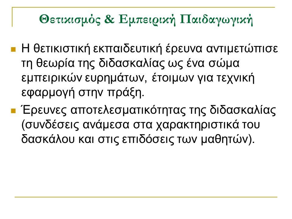 Θετικισμός & Εμπειρική Παιδαγωγική Η θετικιστική εκπαιδευτική έρευνα αντιμετώπισε τη θεωρία της διδασκαλίας ως ένα σώμα εμπειρικών ευρημάτων, έτοιμων για τεχνική εφαρμογή στην πράξη.