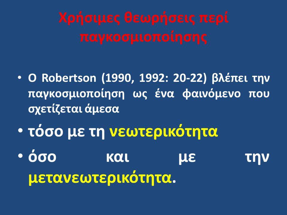 Χρήσιμες θεωρήσεις περί παγκοσμιοποίησης Ο Robertson (1990, 1992: 20-22) βλέπει την παγκοσμιοποίηση ως ένα φαινόμενο που σχετίζεται άμεσα τόσο με τη ν