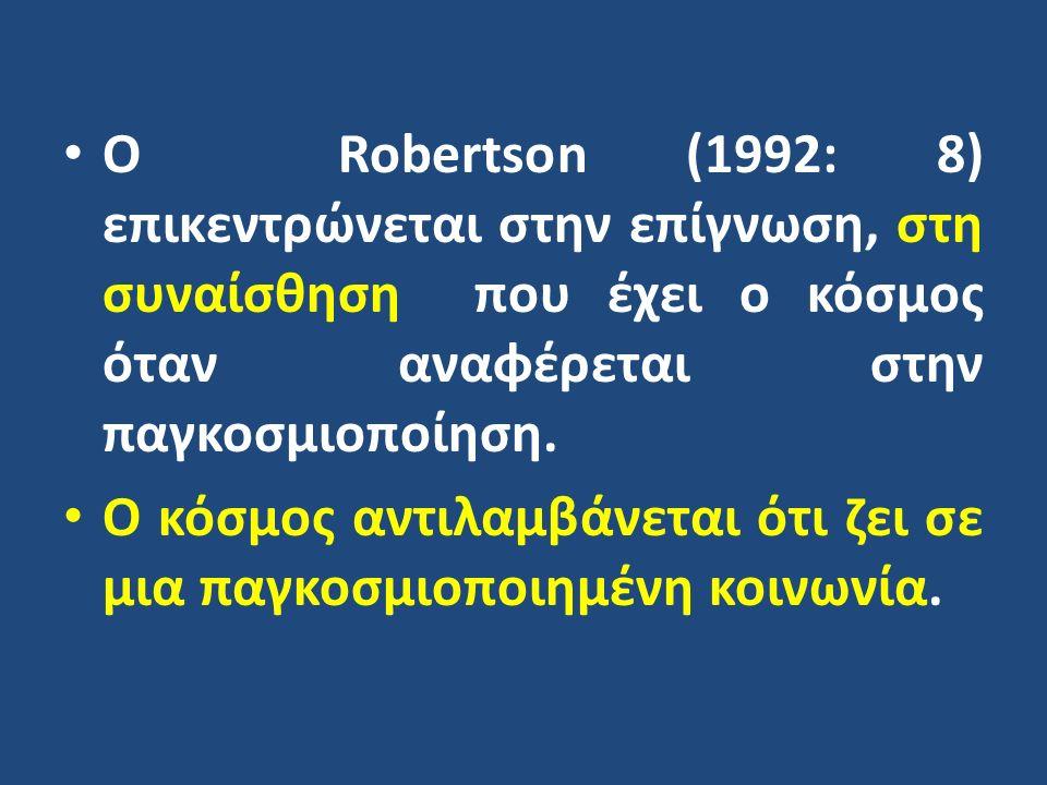 Ο Robertson (1992: 8) επικεντρώνεται στην επίγνωση, στη συναίσθηση που έχει ο κόσμος όταν αναφέρεται στην παγκοσμιοποίηση. Ο κόσμος αντιλαμβάνεται ότι