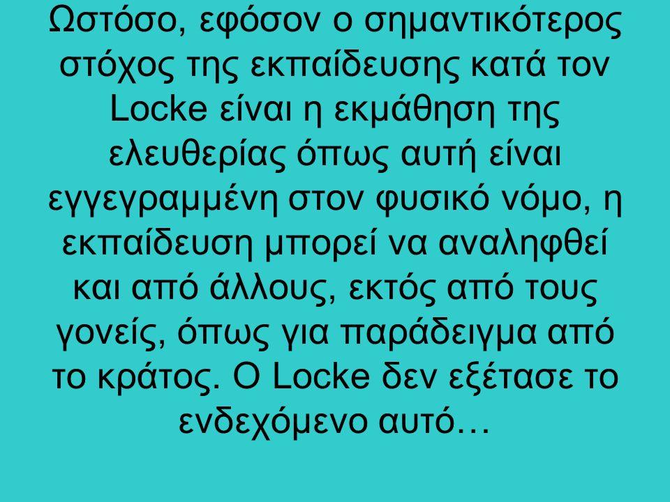 Ωστόσο, εφόσον ο σημαντικότερος στόχος της εκπαίδευσης κατά τον Locke είναι η εκμάθηση της ελευθερίας όπως αυτή είναι εγγεγραμμένη στον φυσικό νόμο, η