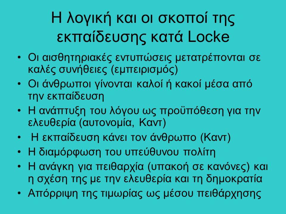 Η λογική και οι σκοποί της εκπαίδευσης κατά Locke Οι αισθητηριακές εντυπώσεις μετατρέπονται σε καλές συνήθειες (εμπειρισμός) Οι άνθρωποι γίνονται καλοί ή κακοί μέσα από την εκπαίδευση Η ανάπτυξη του λόγου ως προϋπόθεση για την ελευθερία (αυτονομία, Καντ) Η εκπαίδευση κάνει τον άνθρωπο (Καντ) Η διαμόρφωση του υπεύθυνου πολίτη Η ανάγκη για πειθαρχία (υπακοή σε κανόνες) και η σχέση της με την ελευθερία και τη δημοκρατία Απόρριψη της τιμωρίας ως μέσου πειθάρχησης