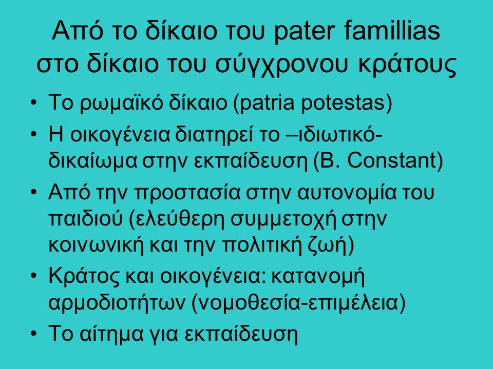 Από το δίκαιο του pater famillias στο δίκαιο του σύγχρονου κράτους Το ρωμαϊκό δίκαιο (patria potestas) Η οικογένεια διατηρεί το –ιδιωτικό- δικαίωμα στην εκπαίδευση (B.