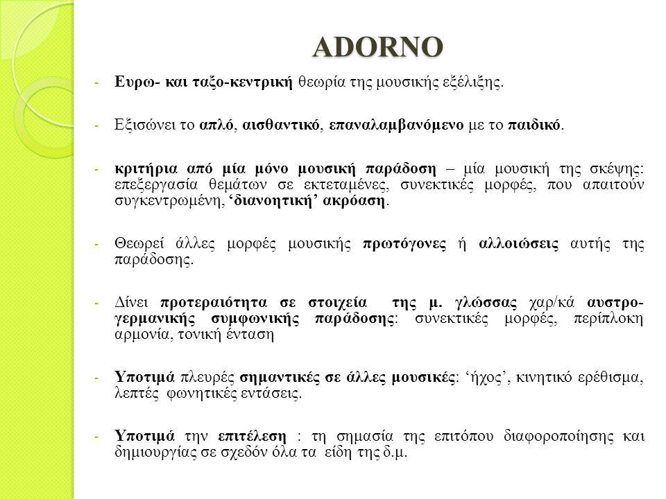 ADORNO - Ευρω- και ταξο-κεντρική θεωρία της μουσικής εξέλιξης. - Εξισώνει το απλό, αισθαντικό, επαναλαμβανόμενο με το παιδικό. - κριτήρια από μία μόνο