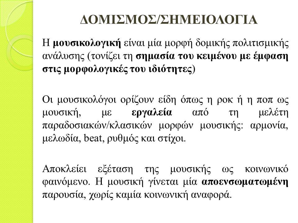 ΔΟΜΙΣΜΟΣ/ΣΗΜΕΙΟΛΟΓΙΑ Η μουσικολογική είναι μία μορφή δομικής πολιτισμικής ανάλυσης (τονίζει τη σημασία του κειμένου με έμφαση στις μορφολογικές του ιδ