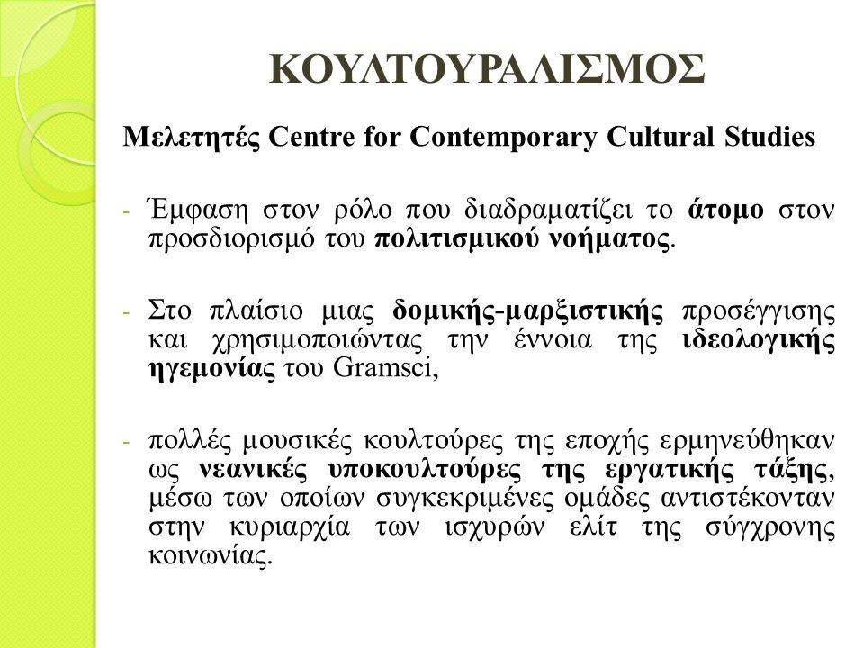 ΚΟΥΛΤΟΥΡΑΛΙΣΜΟΣ Μελετητές Centre for Contemporary Cultural Studies - Έμφαση στον ρόλο που διαδραματίζει το άτομο στον προσδιορισμό του πολιτισμικού νο