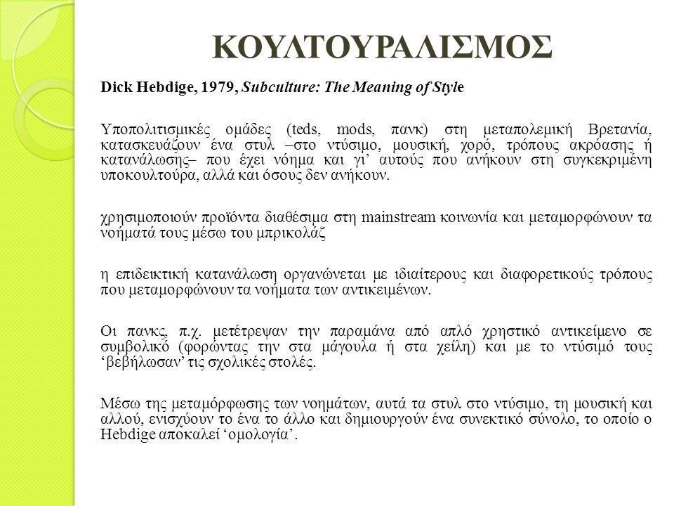ΚΟΥΛΤΟΥΡΑΛΙΣΜΟΣ Dick Hebdige, 1979, Subculture: The Meaning of Style Υποπολιτισμικές ομάδες (teds, mods, πανκ) στη μεταπολεμική Βρετανία, κατασκευάζου