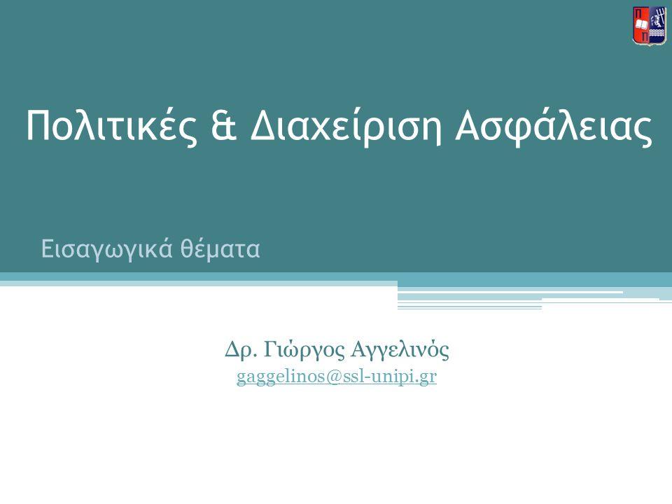 Πολιτικές & Διαχείριση Ασφάλειας Δρ. Γιώργος Αγγελινός gaggelinos@ssl-unipi.gr Εισαγωγικά θέματα