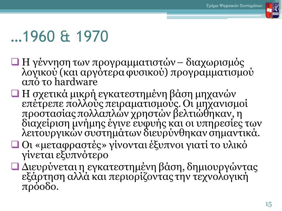 …1960 & 1970  Η γέννηση των προγραμματιστών – διαχωρισμός λογικού (και αργότερα φυσικού) προγραμματισμού από το hardware  H σχετικά μικρή εγκατεστημένη βάση μηχανών επέτρεπε πολλούς πειραματισμούς.