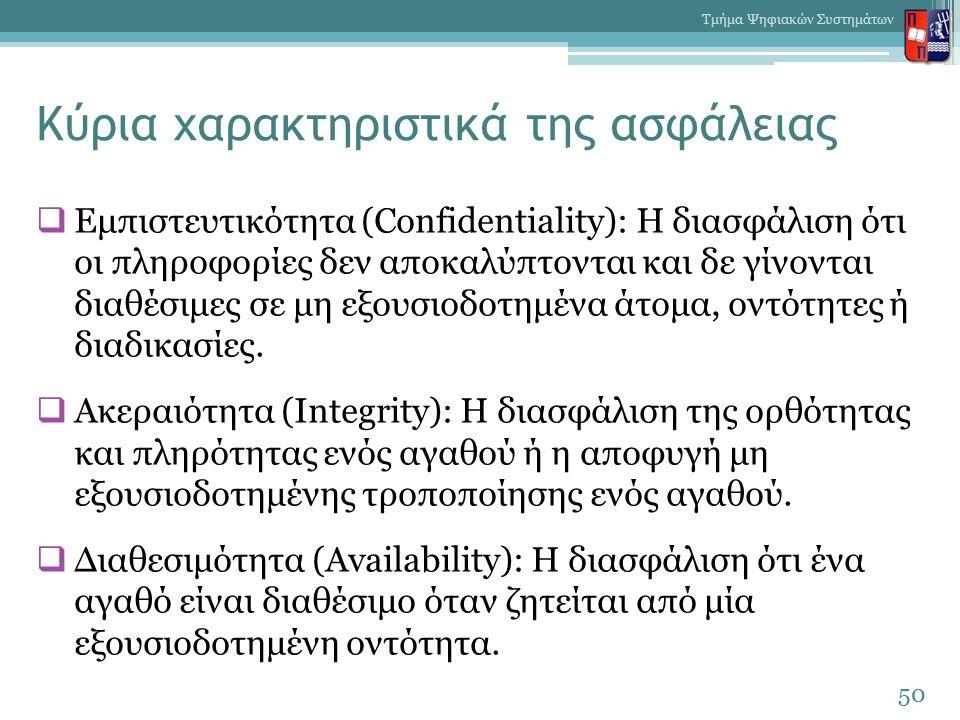 Κύρια χαρακτηριστικά της ασφάλειας  Εμπιστευτικότητα (Confidentiality): Η διασφάλιση ότι οι πληροφορίες δεν αποκαλύπτονται και δε γίνονται διαθέσιμες σε μη εξουσιοδοτημένα άτομα, οντότητες ή διαδικασίες.