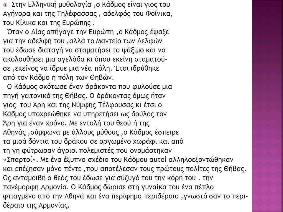 Στην Ελληνική μυθολογία,ο Κάδμος είναι γιος του Αγήνορα και της Τηλέφασσας, αδελφός του Φοίνικα, του Κίλικα και της Ευρώπης. Όταν ο Δίας απήγαγε την