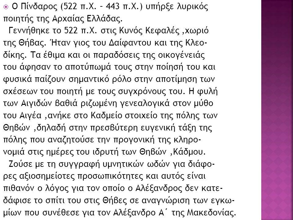  Ο Πίνδαρος (522 π.Χ. – 443 π.Χ.) υπήρξε λυρικός ποιητής της Αρχαίας Ελλάδας. Γεννήθηκε το 522 π.Χ. στις Κυνός Κεφαλές,χωριό της Θήβας. Ήταν γιος του