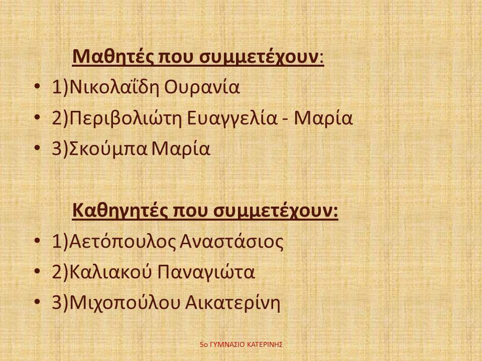 Μαθητές που συμμετέχουν: 1)Νικολαΐδη Ουρανία 2)Περιβολιώτη Ευαγγελία - Μαρία 3)Σκούμπα Μαρία Καθηγητές που συμμετέχουν: 1)Αετόπουλος Αναστάσιος 2)Καλιακού Παναγιώτα 3)Μιχοπούλου Αικατερίνη 5ο ΓΥΜΝΑΣΙΟ ΚΑΤΕΡΙΝΗΣ