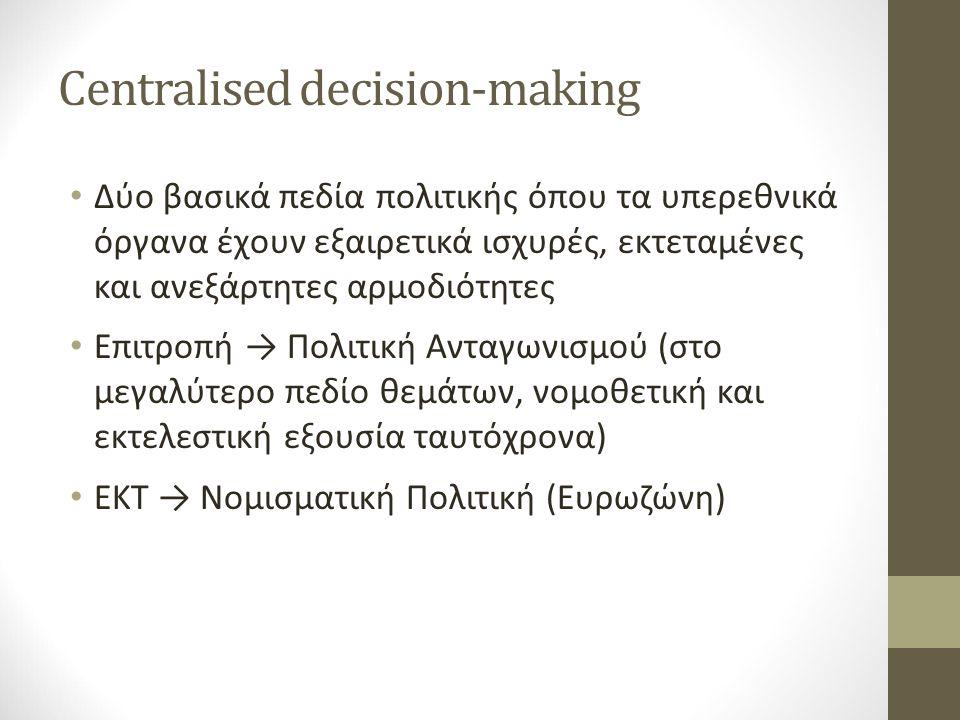 Centralised decision-making Δύο βασικά πεδία πολιτικής όπου τα υπερεθνικά όργανα έχουν εξαιρετικά ισχυρές, εκτεταμένες και ανεξάρτητες αρμοδιότητες Επιτροπή → Πολιτική Ανταγωνισμού (στο μεγαλύτερο πεδίο θεμάτων, νομοθετική και εκτελεστική εξουσία ταυτόχρονα) ΕΚΤ → Νομισματική Πολιτική (Ευρωζώνη)