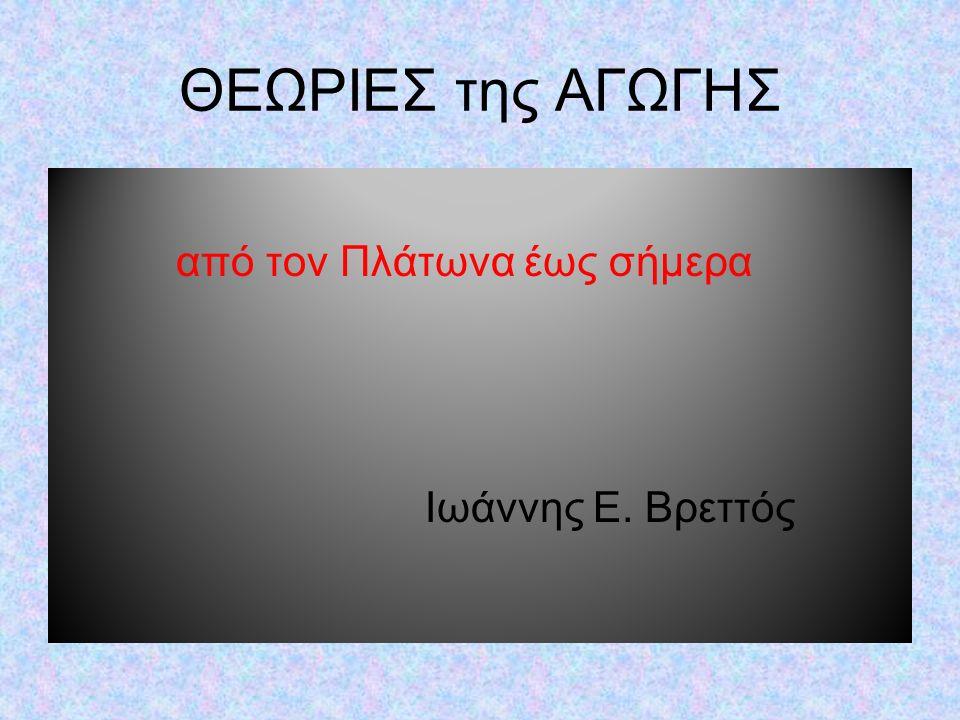 από τον Πλάτωνα έως σήμερα Ιωάννης Ε. Βρεττός ΘΕΩΡΙΕΣ της ΑΓΩΓΗΣ