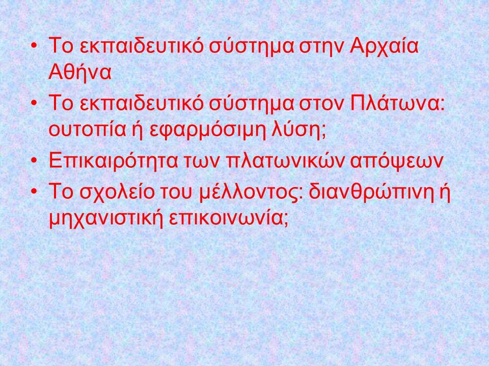 Το εκπαιδευτικό σύστημα στην Αρχαία Αθήνα Το εκπαιδευτικό σύστημα στον Πλάτωνα: ουτοπία ή εφαρμόσιμη λύση; Επικαιρότητα των πλατωνικών απόψεων Το σχολείο του μέλλοντος: διανθρώπινη ή μηχανιστική επικοινωνία;