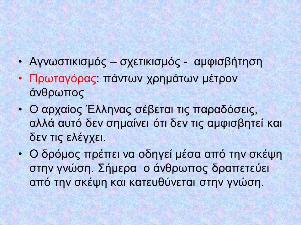 Αγνωστικισμός – σχετικισμός - αμφισβήτηση Πρωταγόρας: πάντων χρημάτων μέτρον άνθρωπος Ο αρχαίος Έλληνας σέβεται τις παραδόσεις, αλλά αυτό δεν σημαίνει ότι δεν τις αμφισβητεί και δεν τις ελέγχει.