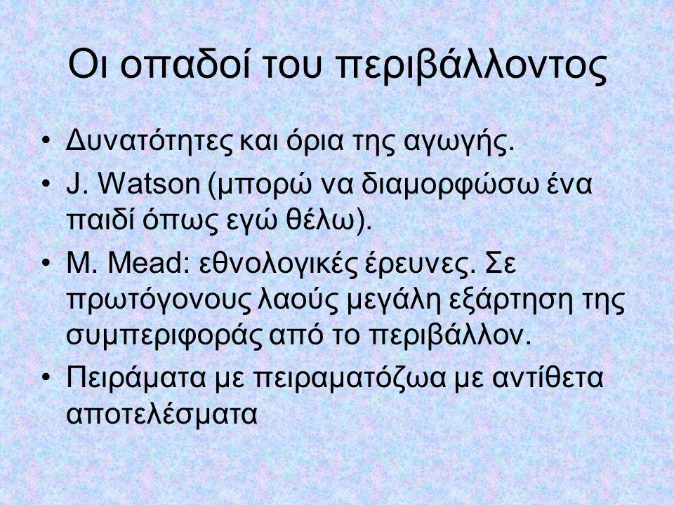 Οι οπαδοί του περιβάλλοντος Δυνατότητες και όρια της αγωγής. J. Watson (μπορώ να διαμορφώσω ένα παιδί όπως εγώ θέλω). M. Mead: εθνολογικές έρευνες. Σε