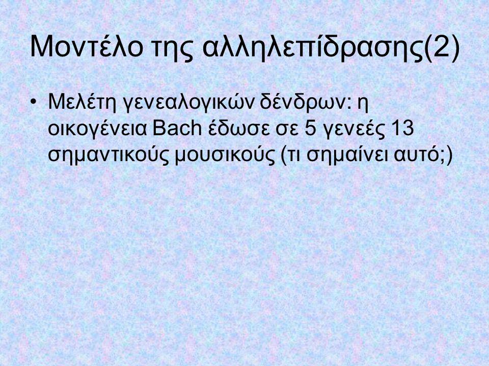 Μοντέλο της αλληλεπίδρασης(2) Μελέτη γενεαλογικών δένδρων: η οικογένεια Βach έδωσε σε 5 γενεές 13 σημαντικούς μουσικούς (τι σημαίνει αυτό;)