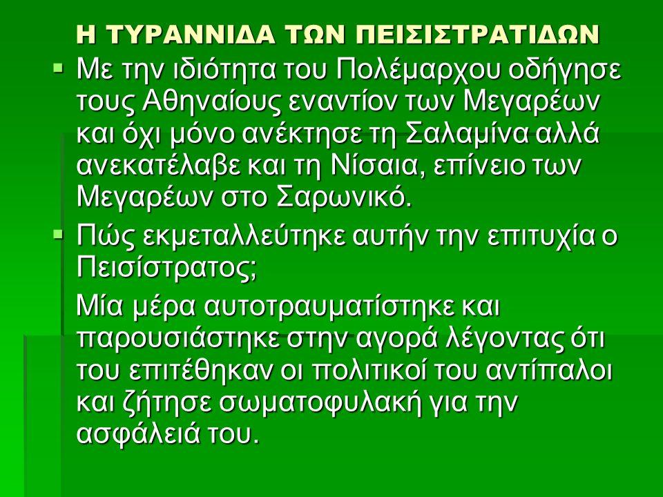 Η ΤΥΡΑΝΝΙΔΑ ΤΩΝ ΠΕΙΣΙΣΤΡΑΤΙΔΩΝ Η ΤΥΡΑΝΝΙΔΑ ΤΩΝ ΠΕΙΣΙΣΤΡΑΤΙΔΩΝ  Με την ιδιότητα του Πολέμαρχου οδήγησε τους Αθηναίους εναντίον των Μεγαρέων και όχι μόνο ανέκτησε τη Σαλαμίνα αλλά ανεκατέλαβε και τη Νίσαια, επίνειο των Μεγαρέων στο Σαρωνικό.