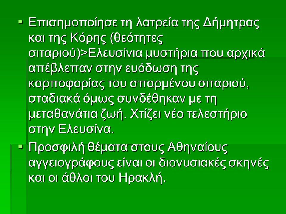  Επισημοποίησε τη λατρεία της Δήμητρας και της Κόρης (θεότητες σιταριού)>Ελευσίνια μυστήρια που αρχικά απέβλεπαν στην ευόδωση της καρποφορίας του σπαρμένου σιταριού, σταδιακά όμως συνδέθηκαν με τη μεταθανάτια ζωή.