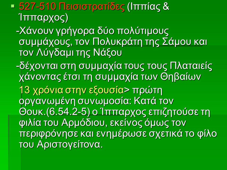  527-510 Πεισιστρατίδες (Ιππίας & Ίππαρχος) -Χάνουν γρήγορα δύο πολύτιμους συμμάχους, τον Πολυκράτη της Σάμου και τον Λύγδαμι της Νάξου -Χάνουν γρήγορα δύο πολύτιμους συμμάχους, τον Πολυκράτη της Σάμου και τον Λύγδαμι της Νάξου -δέχονται στη συμμαχία τους τους Πλαταιείς χάνοντας έτσι τη συμμαχία των Θηβαίων -δέχονται στη συμμαχία τους τους Πλαταιείς χάνοντας έτσι τη συμμαχία των Θηβαίων 13 χρόνια στην εξουσία> πρώτη οργανωμένη συνωμοσία: Κατά τον Θουκ.(6.54.2-5) ο Ίππαρχος επιζητούσε τη φιλία του Αρμόδιου, εκείνος όμως τον περιφρόνησε και ενημέρωσε σχετικά το φίλο του Αριστογείτονα.