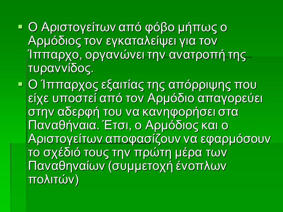  Ο Αριστογείτων από φόβο μήπως ο Αρμόδιος τον εγκαταλείψει για τον Ίππαρχο, οργανώνει την ανατροπή της τυραννίδος.