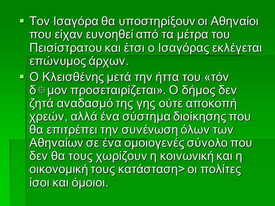  Τον Ισαγόρα θα υποστηρίξουν οι Αθηναίοι που είχαν ευνοηθεί από τα μέτρα του Πεισίστρατου και έτσι ο Ισαγόρας εκλέγεται επώνυμος άρχων.