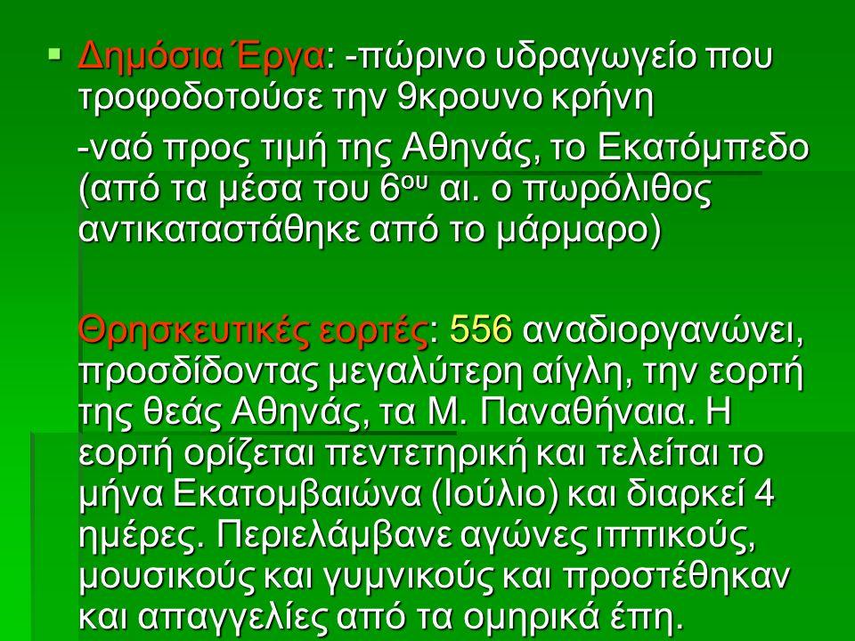  Δημόσια Έργα: -πώρινο υδραγωγείο που τροφοδοτούσε την 9κρουνο κρήνη -ναό προς τιμή της Αθηνάς, το Εκατόμπεδο (από τα μέσα του 6 ου αι.