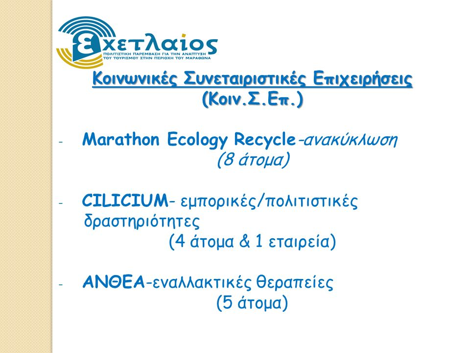 Κοινωνικές Συνεταιριστικές Επιχειρήσεις (Κοιν.Σ.Επ.) - Marathon Ecology Recycle-ανακύκλωση (8 άτομα) - CILICIUM- εμπορικές/πολιτιστικές δραστηριότητες (4 άτομα & 1 εταιρεία) - ΑΝΘΕΑ-εναλλακτικές θεραπείες (5 άτομα)