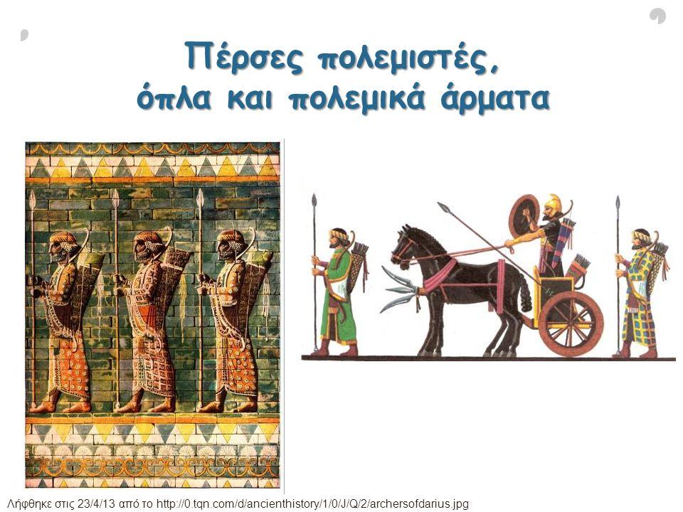 Οι Πέρσες εκστρατεύουν εναντίων των Ελλήνων Πέρσες πολεμιστές, όπλα και πολεμικά άρματα Λήφθηκε στις 23/4/13 από το http://0.tqn.com/d/ancienthistory/1/0/J/Q/2/archersofdarius.jpg